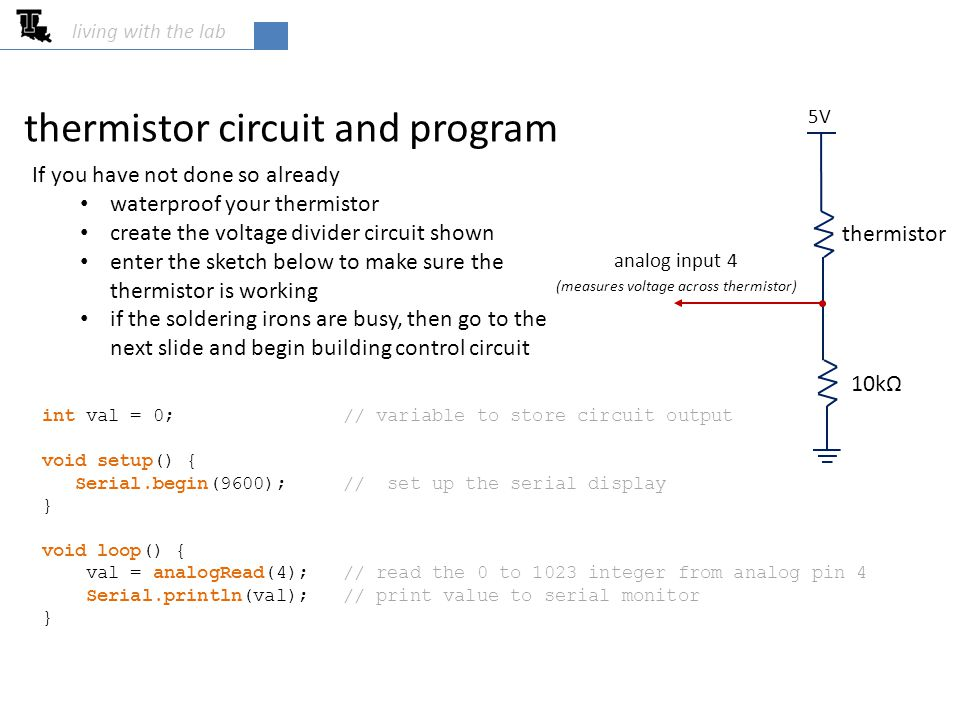 thermistor circuit and program living with the lab int val = 0; // variable to store circuit output void setup() { Serial.begin(9600); // set up the serial display } void loop() { val = analogRead(4); // read the 0 to 1023 integer from analog pin 4 Serial.println(val); // print value to serial monitor } 5V analog input 4 (measures voltage across thermistor) 10kΩ thermistor If you have not done so already waterproof your thermistor create the voltage divider circuit shown enter the sketch below to make sure the thermistor is working if the soldering irons are busy, then go to the next slide and begin building control circuit