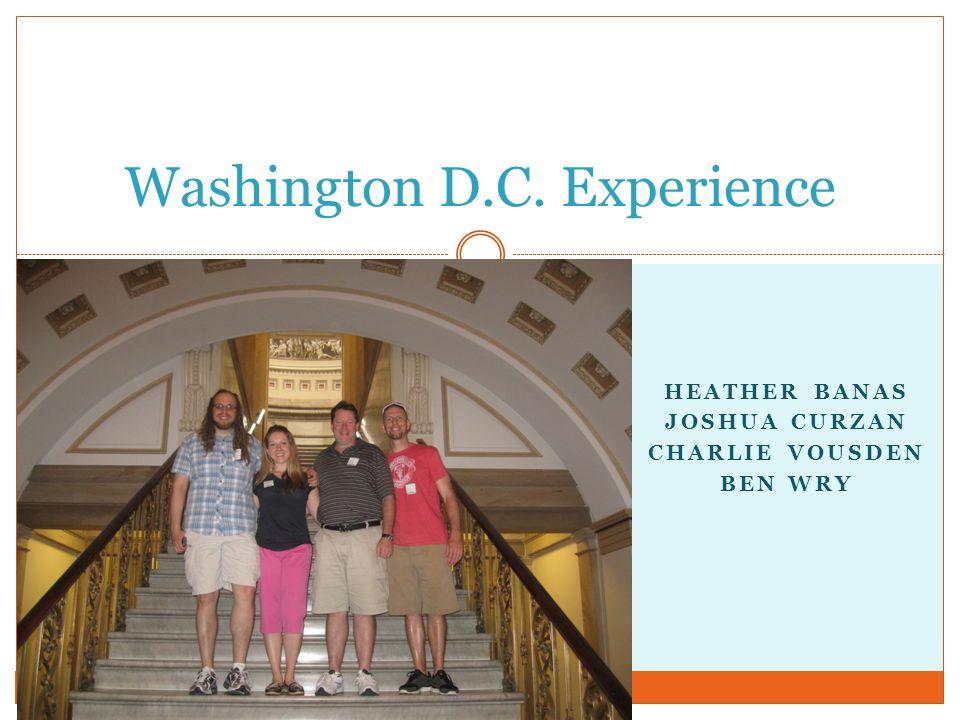 Washington D.C. Experience HEATHER BANAS JOSHUA CURZAN CHARLIE VOUSDEN BEN WRY