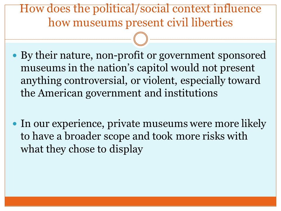How does the political/social context influence how museums present civil liberties By their nature, non-profit or government sponsored museums in the