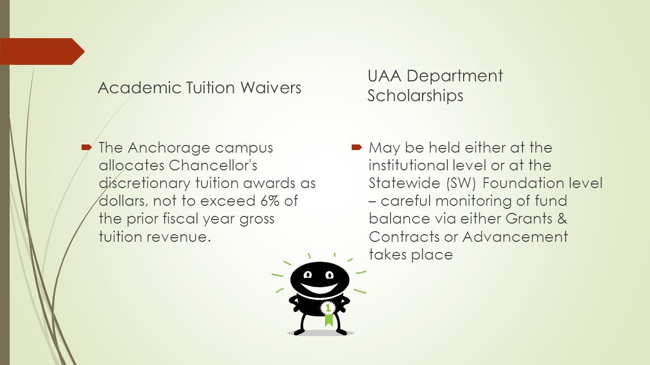 Academic Tuition Waivers  The Anchorage campus allocates Chancellor s discretionary tuition awards as dollars, not to exceed 6% of the prior fiscal year gross tuition revenue.