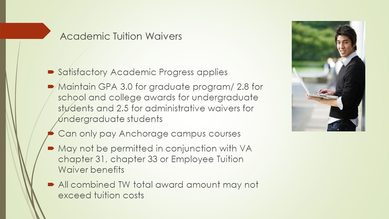 Academic Tuition Waivers  Satisfactory Academic Progress applies  Maintain GPA 3.0 for graduate program/ 2.8 for school and college awards for undergraduate students and 2.5 for administrative waivers for undergraduate students  Can only pay Anchorage campus courses  May not be permitted in conjunction with VA chapter 31, chapter 33 or Employee Tuition Waiver benefits  All combined TW total award amount may not exceed tuition costs