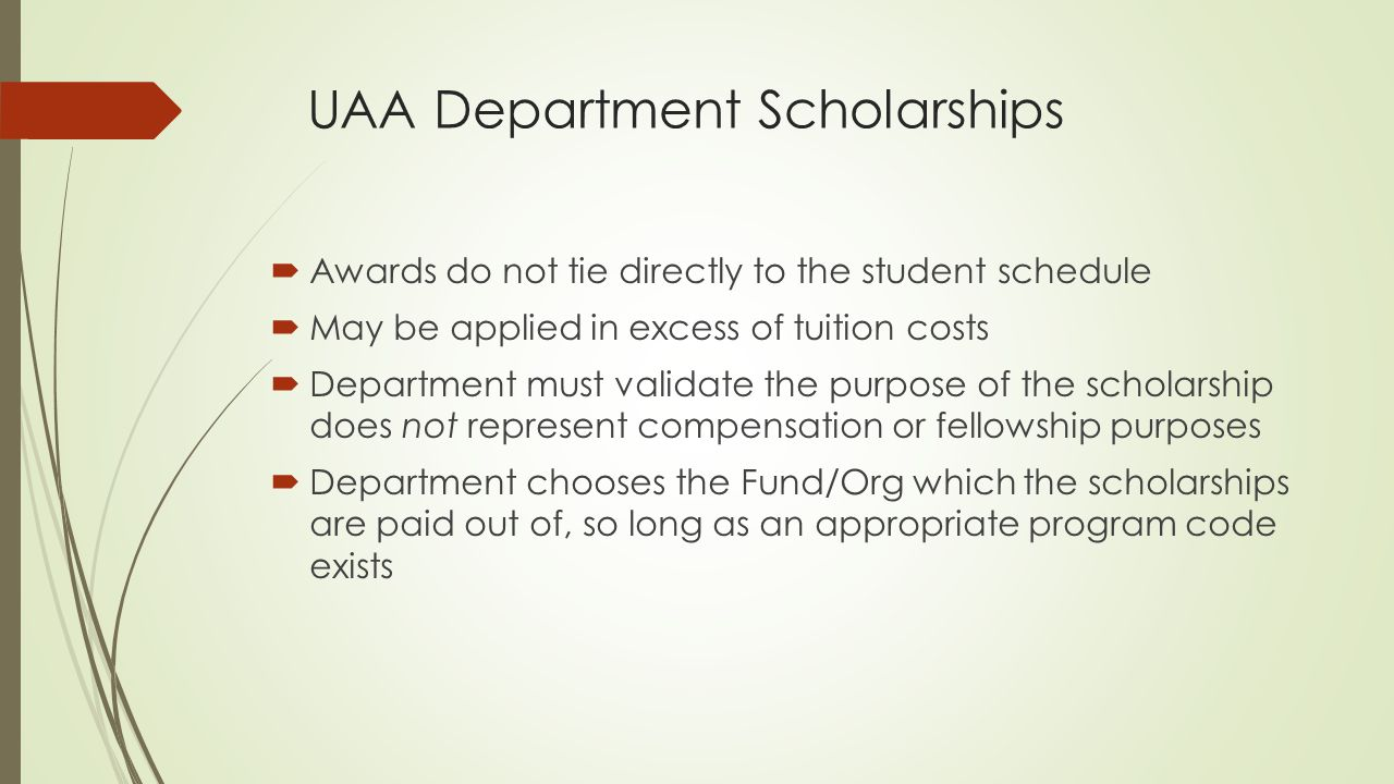 UAA Department Scholarships  Awards do not tie directly to the student schedule  May be applied in excess of tuition costs  Department must validate the purpose of the scholarship does not represent compensation or fellowship purposes  Department chooses the Fund/Org which the scholarships are paid out of, so long as an appropriate program code exists