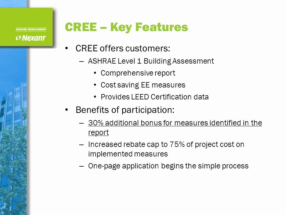 CREE – Key Features CREE offers customers: – ASHRAE Level 1 Building Assessment Comprehensive report Cost saving EE measures Provides LEED Certification data Benefits of participation: – 30% additional bonus for measures identified in the report – Increased rebate cap to 75% of project cost on implemented measures – One-page application begins the simple process