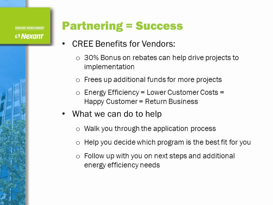 Partnering = Success CREE Benefits for Vendors: o 30% Bonus on rebates can help drive projects to implementation o Frees up additional funds for more projects o Energy Efficiency = Lower Customer Costs = Happy Customer = Return Business What we can do to help o Walk you through the application process o Help you decide which program is the best fit for you o Follow up with you on next steps and additional energy efficiency needs