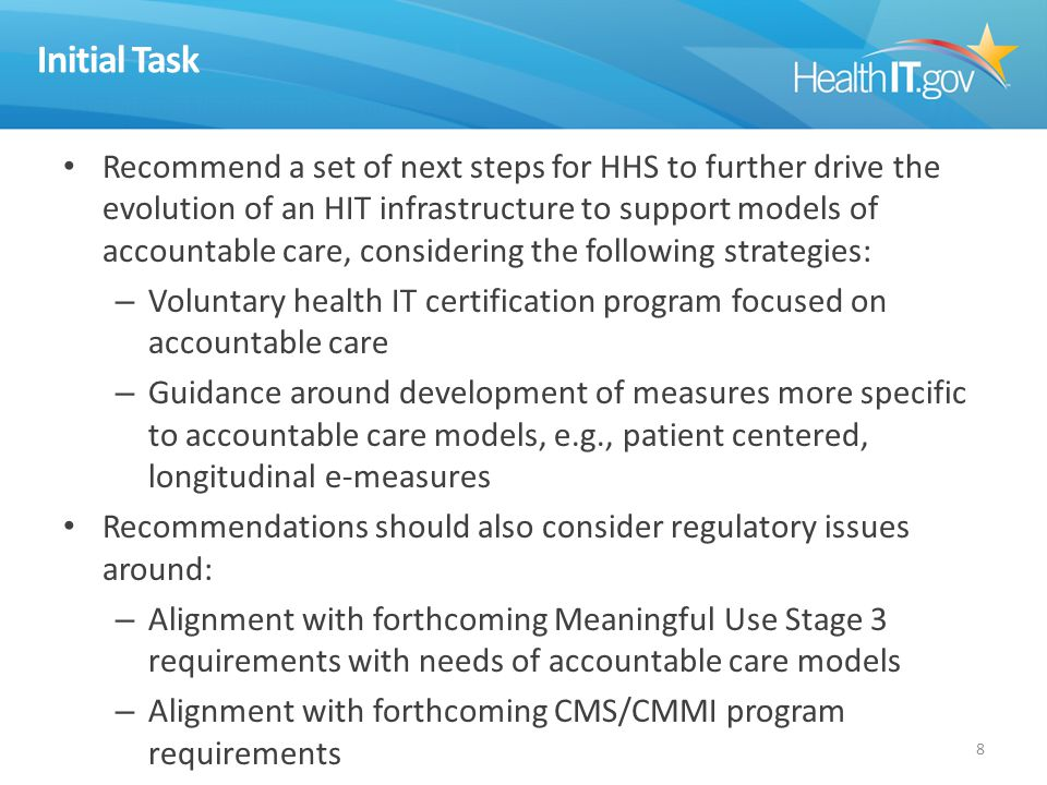 Initial Task Recommend a set of next steps for HHS to further drive the evolution of an HIT infrastructure to support models of accountable care, considering the following strategies: – Voluntary health IT certification program focused on accountable care – Guidance around development of measures more specific to accountable care models, e.g., patient centered, longitudinal e-measures Recommendations should also consider regulatory issues around: – Alignment with forthcoming Meaningful Use Stage 3 requirements with needs of accountable care models – Alignment with forthcoming CMS/CMMI program requirements 8