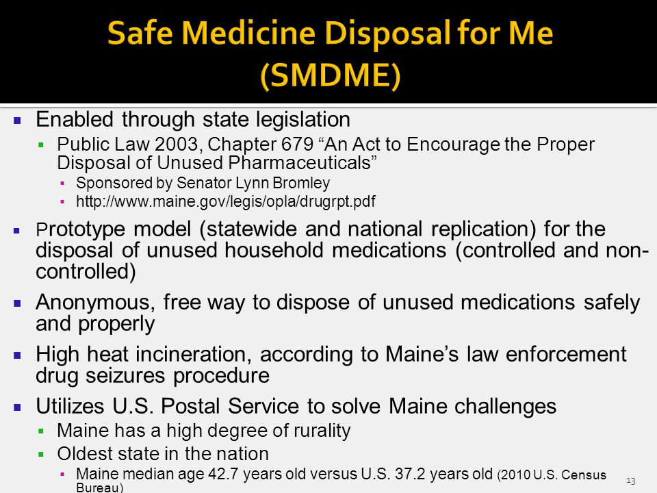  Enabled through state legislation  Public Law 2003, Chapter 679 An Act to Encourage the Proper Disposal of Unused Pharmaceuticals ▪Sponsored by Senator Lynn Bromley ▪http://www.maine.gov/legis/opla/drugrpt.pdf  P rototype model (statewide and national replication) for the disposal of unused household medications (controlled and non- controlled)  Anonymous, free way to dispose of unused medications safely and properly  High heat incineration, according to Maine's law enforcement drug seizures procedure  Utilizes U.S.