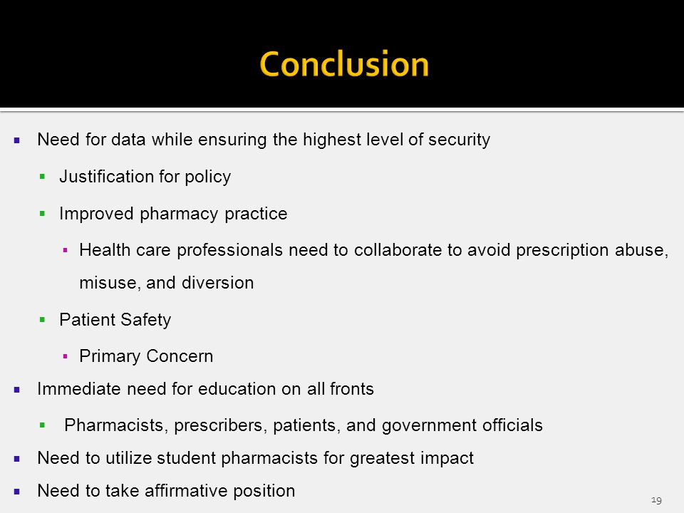  Need for data while ensuring the highest level of security  Justification for policy  Improved pharmacy practice ▪Health care professionals need to collaborate to avoid prescription abuse, misuse, and diversion  Patient Safety ▪Primary Concern  Immediate need for education on all fronts  Pharmacists, prescribers, patients, and government officials  Need to utilize student pharmacists for greatest impact  Need to take affirmative position 19