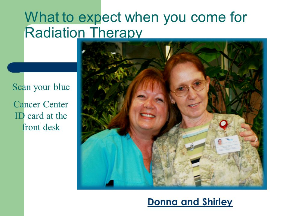 What to expect when you come for Radiation Therapy Scan your blue Cancer Center ID card at the front desk Donna and Shirley