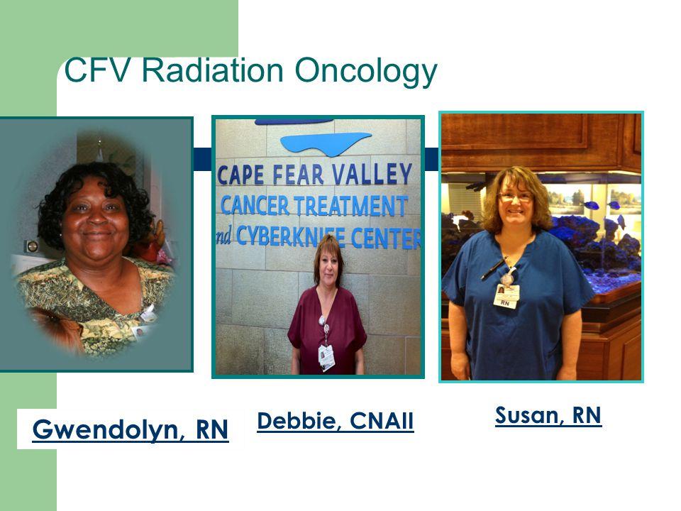 CFV Radiation Oncology Gwendolyn, RN Debbie, CNAII Susan, RN