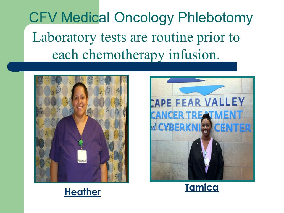 CFV Medical Oncology Phlebotomy Laboratory tests are routine prior to each chemotherapy infusion. Heather Tamica