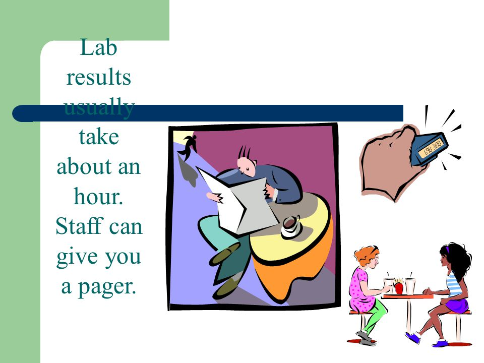 Lab results usually take about an hour. Staff can give you a pager.
