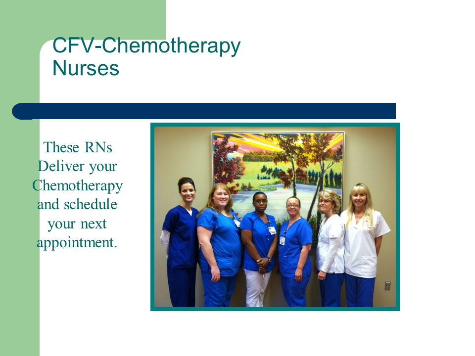These RNs Deliver your Chemotherapy and schedule your next appointment. CFV-Chemotherapy Nurses