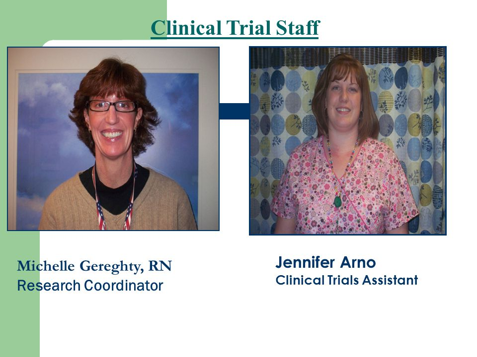 Clinical Trial Staff Michelle Gereghty, RN Research Coordinator Jennifer Arno Clinical Trials Assistant