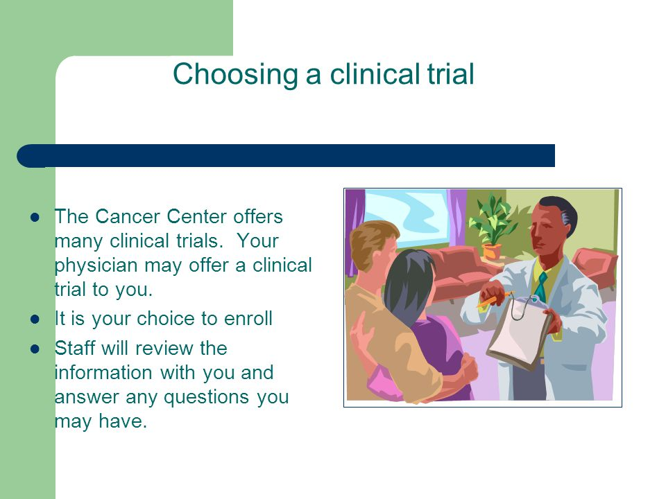 Choosing a clinical trial The Cancer Center offers many clinical trials. Your physician may offer a clinical trial to you. It is your choice to enroll