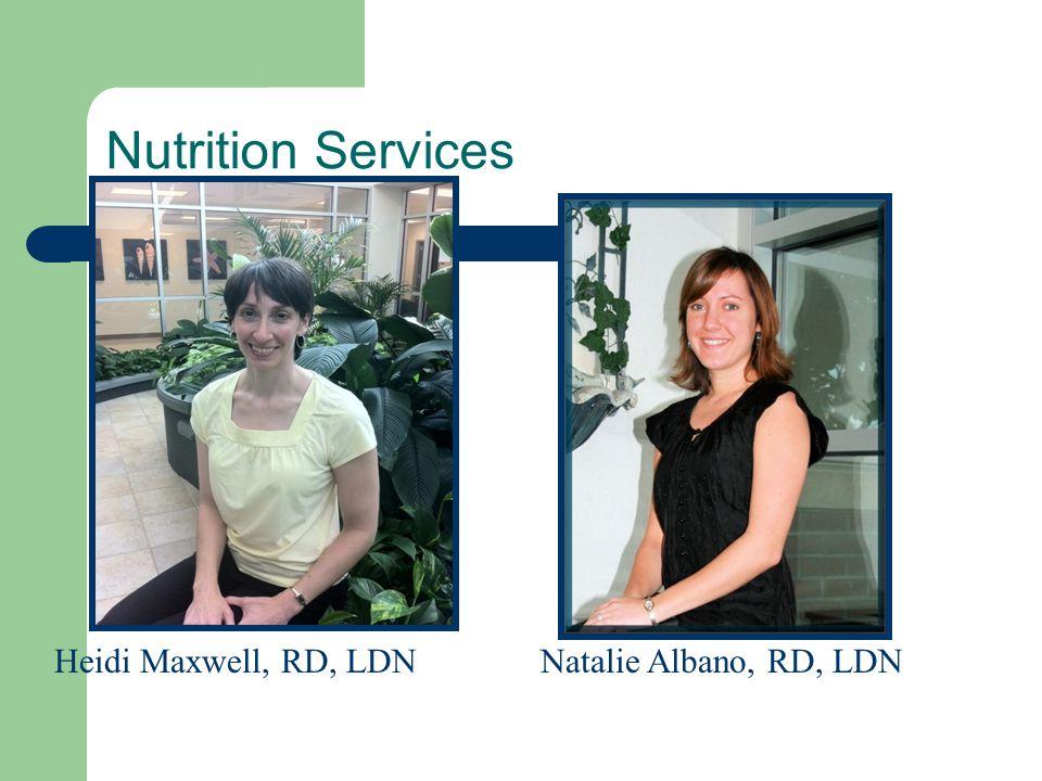 Nutrition Services Natalie Albano, RD, LDNHeidi Maxwell, RD, LDN