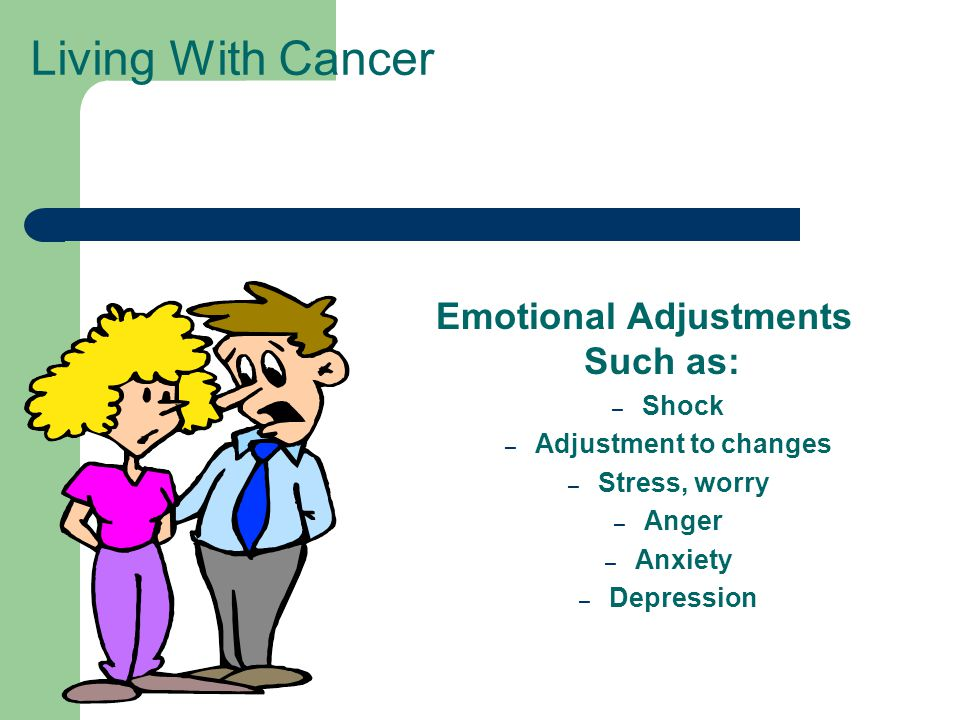 Living With Cancer Emotional Adjustments Such as: – Shock – Adjustment to changes – Stress, worry – Anger – Anxiety – Depression