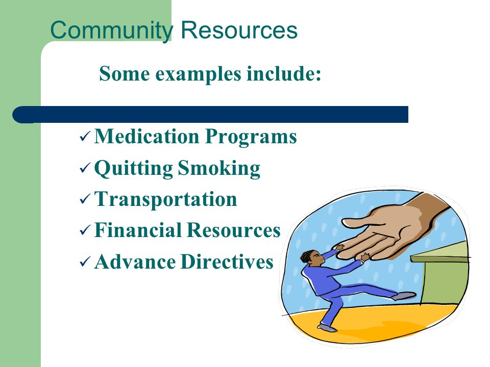 Community Resources Some examples include: Medication Programs Quitting Smoking Transportation Financial Resources Advance Directives