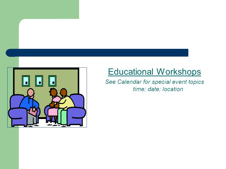 Educational Workshops See Calendar for special event topics time; date; location