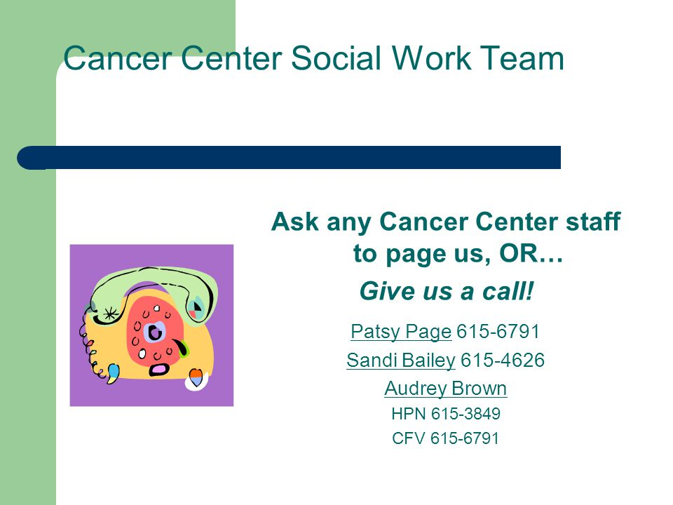 Cancer Center Social Work Team Ask any Cancer Center staff to page us, OR… Give us a call! Patsy Page 615-6791 Sandi Bailey 615-4626 Audrey Brown HPN