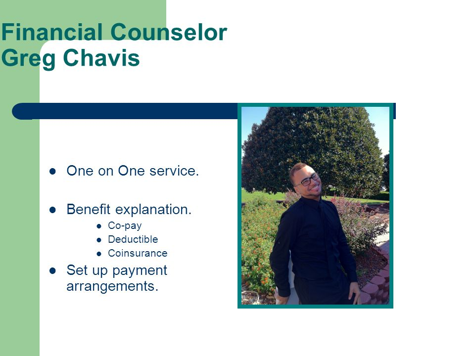 Financial Counselor Greg Chavis One on One service. Benefit explanation. Co-pay Deductible Coinsurance Set up payment arrangements.