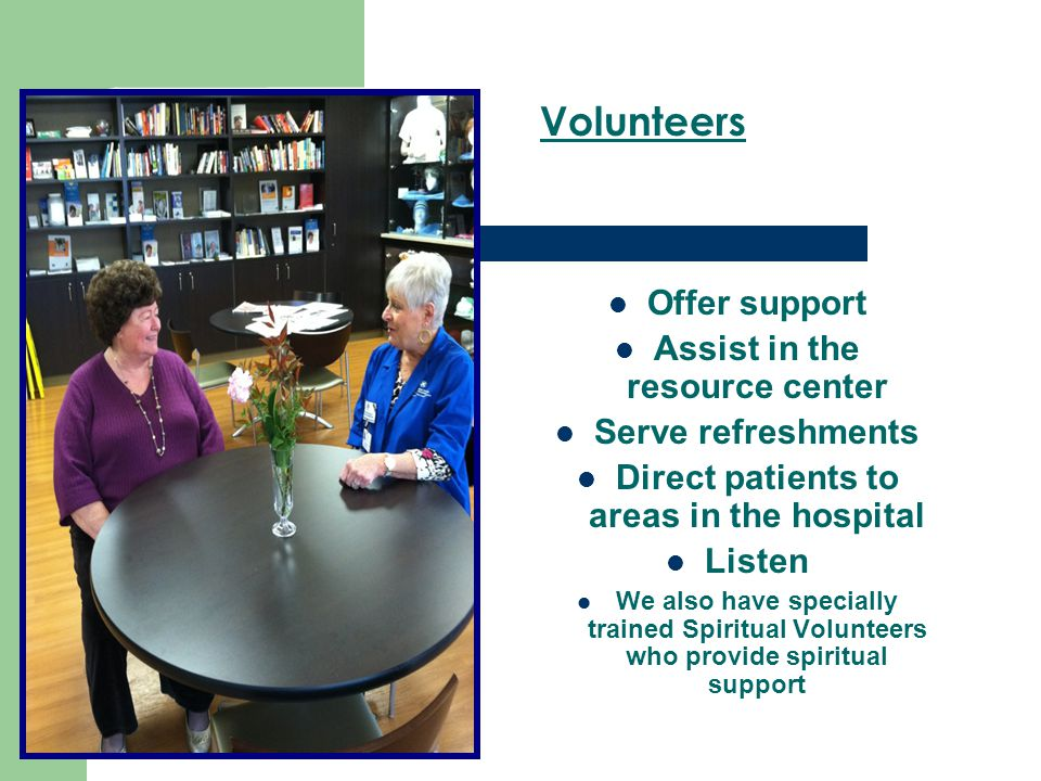 Offer support Assist in the resource center Serve refreshments Direct patients to areas in the hospital Listen We also have specially trained Spiritua