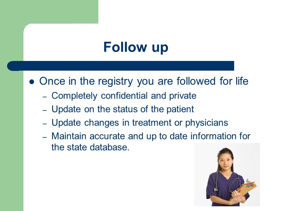 Follow up Once in the registry you are followed for life – Completely confidential and private – Update on the status of the patient – Update changes