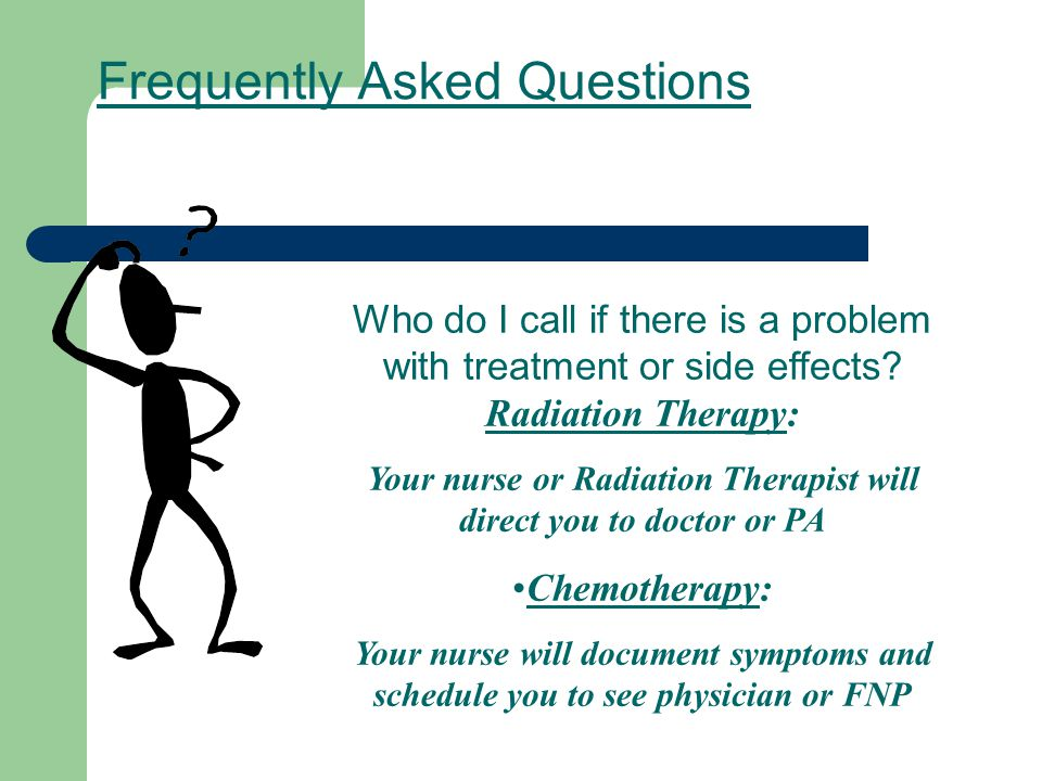 Frequently Asked Questions Who do I call if there is a problem with treatment or side effects? Radiation Therapy: Your nurse or Radiation Therapist wi