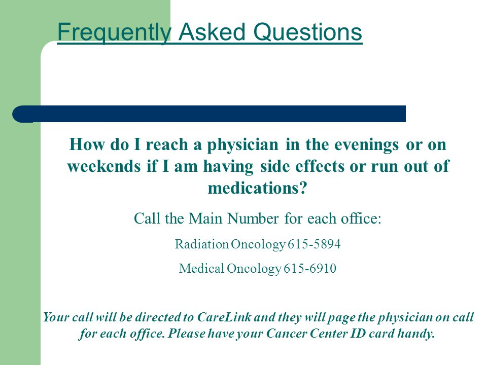 Frequently Asked Questions How do I reach a physician in the evenings or on weekends if I am having side effects or run out of medications? Call the M