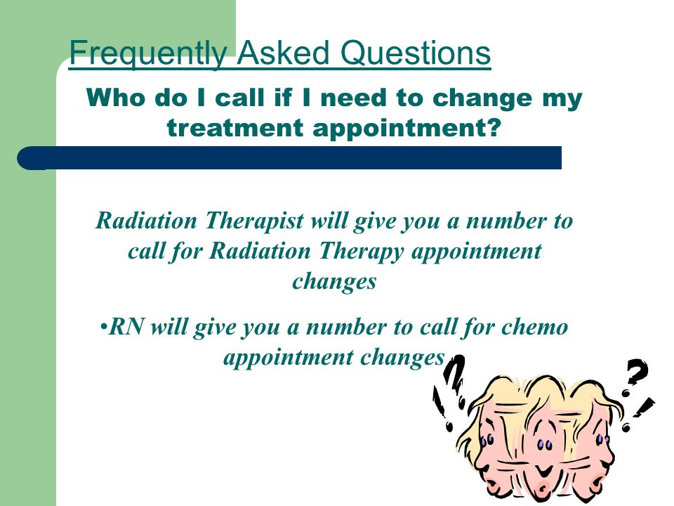 Frequently Asked Questions Who do I call if I need to change my treatment appointment? Radiation Therapist will give you a number to call for Radiatio
