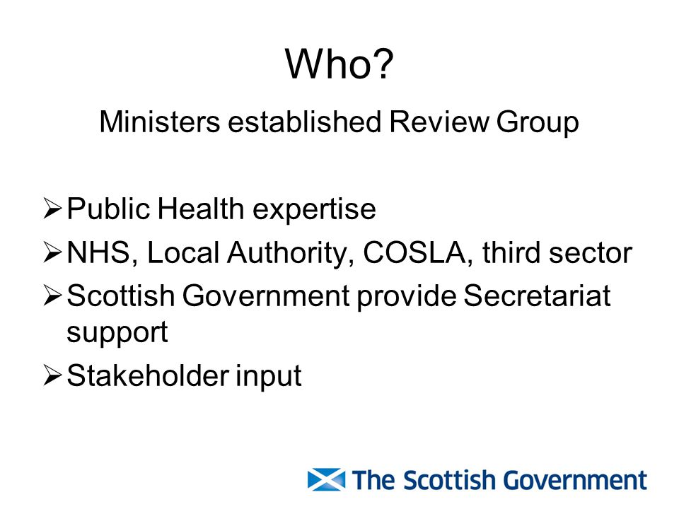 Who? Ministers established Review Group  Public Health expertise  NHS, Local Authority, COSLA, third sector  Scottish Government provide Secretaria