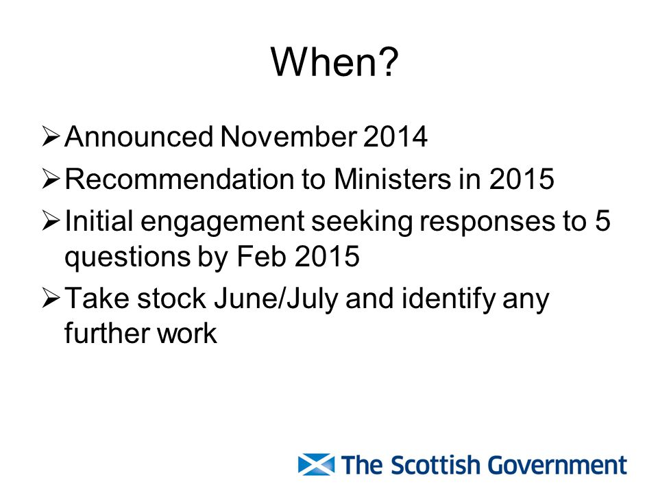 When?  Announced November 2014  Recommendation to Ministers in 2015  Initial engagement seeking responses to 5 questions by Feb 2015  Take stock J