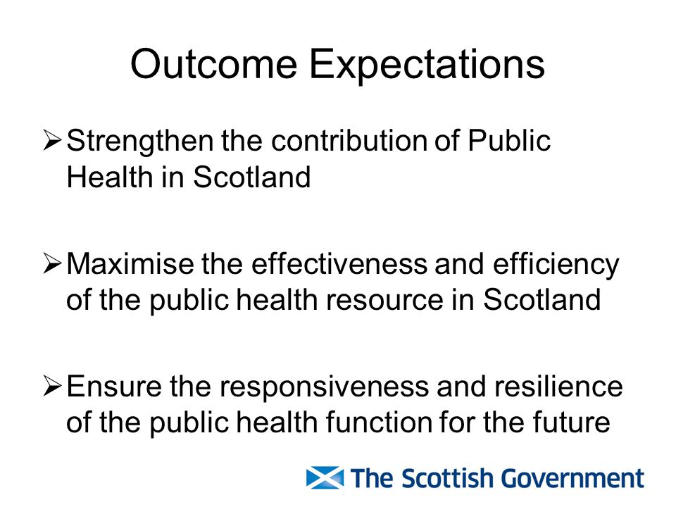Outcome Expectations  Strengthen the contribution of Public Health in Scotland  Maximise the effectiveness and efficiency of the public health resource in Scotland  Ensure the responsiveness and resilience of the public health function for the future