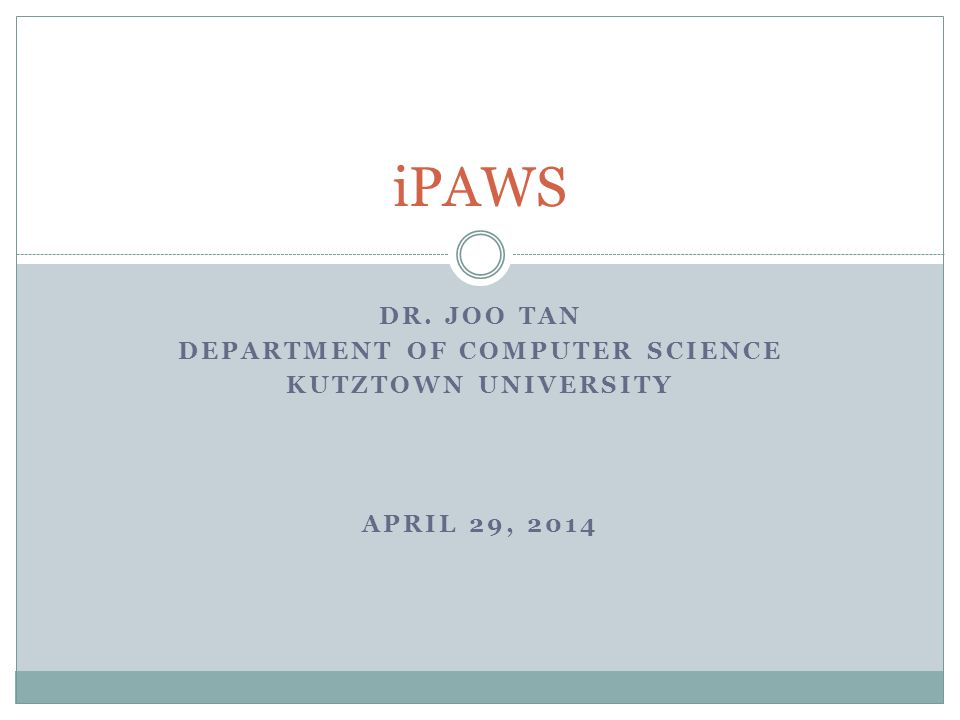 DR. JOO TAN DEPARTMENT OF COMPUTER SCIENCE KUTZTOWN UNIVERSITY APRIL 29, 2014 iPAWS