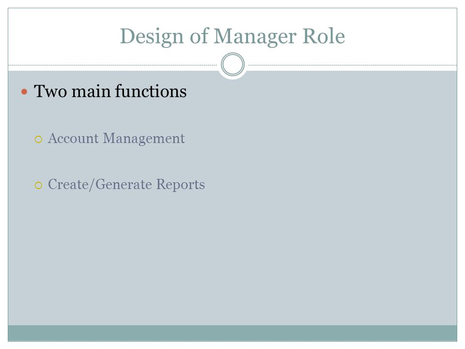 Design of Manager Role Two main functions  Account Management  Create/Generate Reports