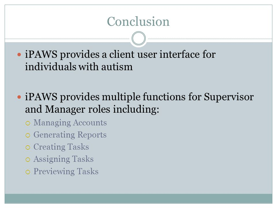 Conclusion iPAWS provides a client user interface for individuals with autism iPAWS provides multiple functions for Supervisor and Manager roles including:  Managing Accounts  Generating Reports  Creating Tasks  Assigning Tasks  Previewing Tasks