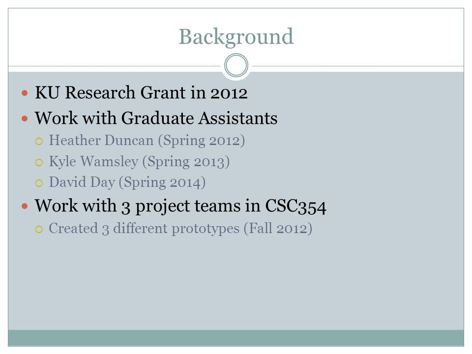 Background KU Research Grant in 2012 Work with Graduate Assistants  Heather Duncan (Spring 2012)  Kyle Wamsley (Spring 2013)  David Day (Spring 2014) Work with 3 project teams in CSC354  Created 3 different prototypes (Fall 2012)