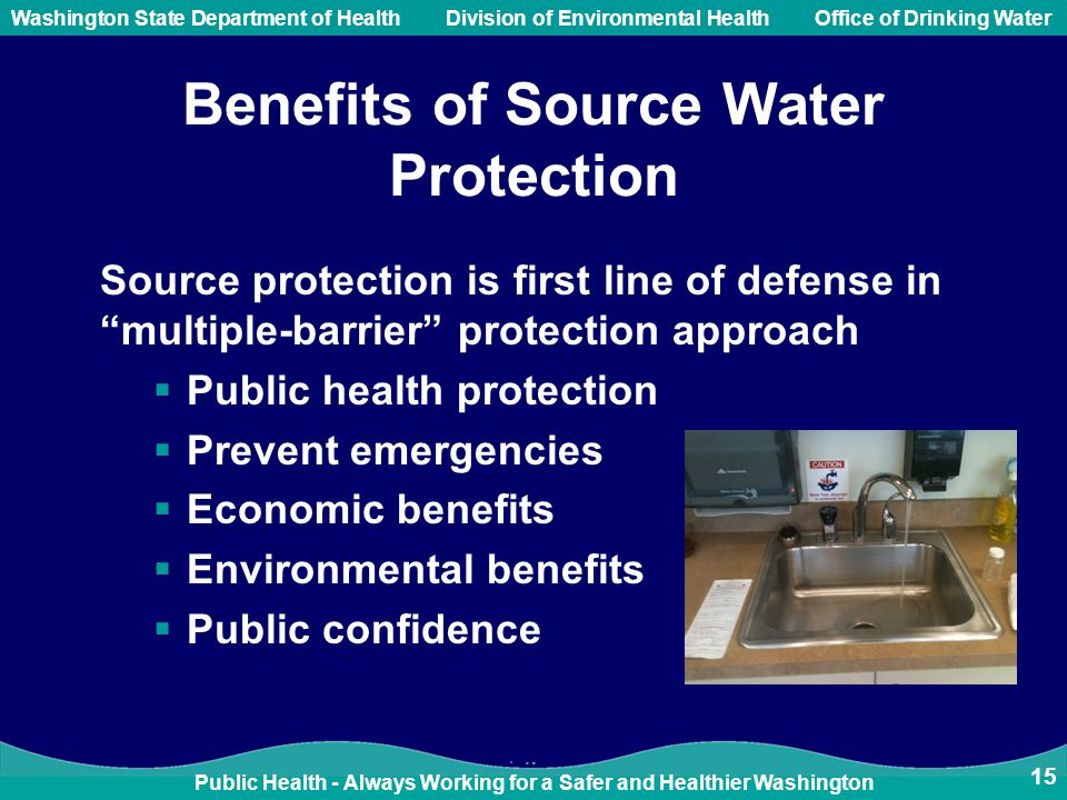 Public Health - Always Working for a Safer and Healthier Washington Washington State Department of Health Division of Environmental HealthOffice of Drinking Water Benefits of Source Water Protection Source protection is first line of defense in multiple-barrier protection approach  Public health protection  Prevent emergencies  Economic benefits  Environmental benefits  Public confidence 15