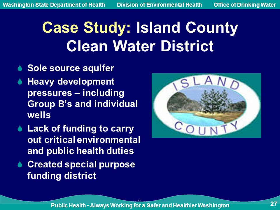 Public Health - Always Working for a Safer and Healthier Washington Washington State Department of Health Division of Environmental HealthOffice of Drinking Water Case Study: Island County Clean Water District  Sole source aquifer  Heavy development pressures – including Group B's and individual wells  Lack of funding to carry out critical environmental and public health duties  Created special purpose funding district 27
