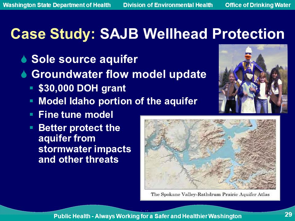 Public Health - Always Working for a Safer and Healthier Washington Washington State Department of Health Division of Environmental HealthOffice of Drinking Water Case Study: SAJB Wellhead Protection  Sole source aquifer  Groundwater flow model update  $30,000 DOH grant  Model Idaho portion of the aquifer 29  Fine tune model  Better protect the aquifer from stormwater impacts and other threats