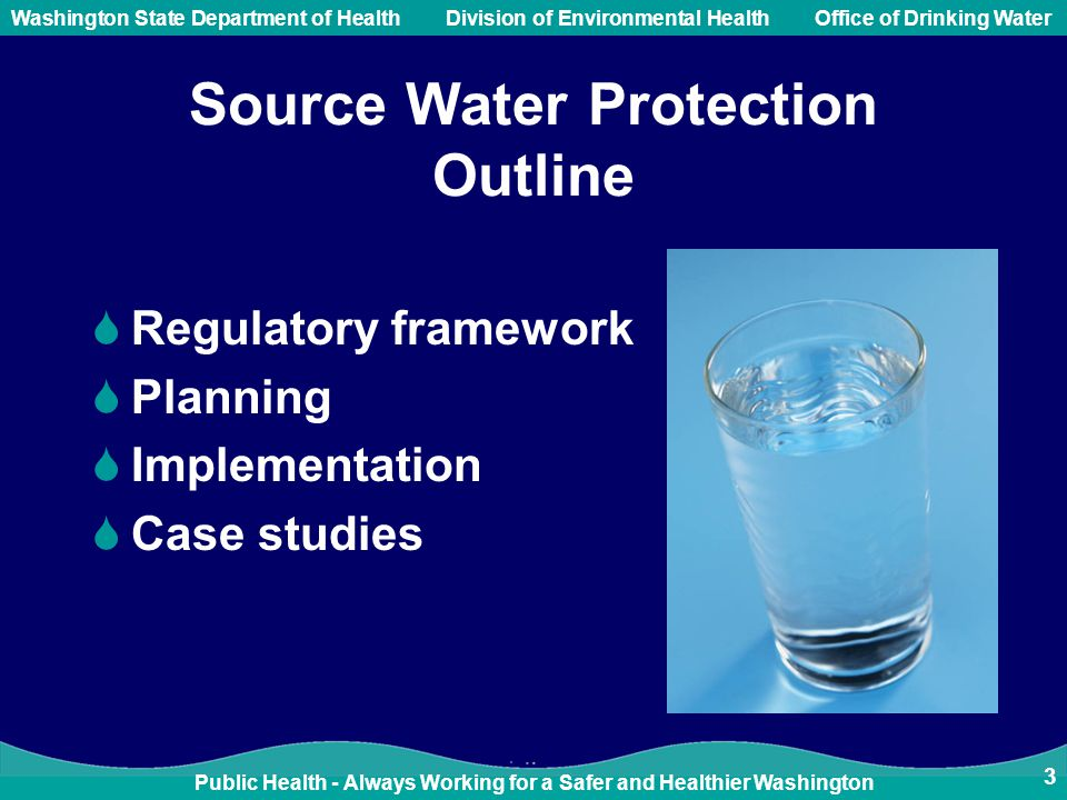 Public Health - Always Working for a Safer and Healthier Washington Washington State Department of Health Division of Environmental HealthOffice of Drinking Water 3 Source Water Protection Outline  Regulatory framework  Planning  Implementation  Case studies