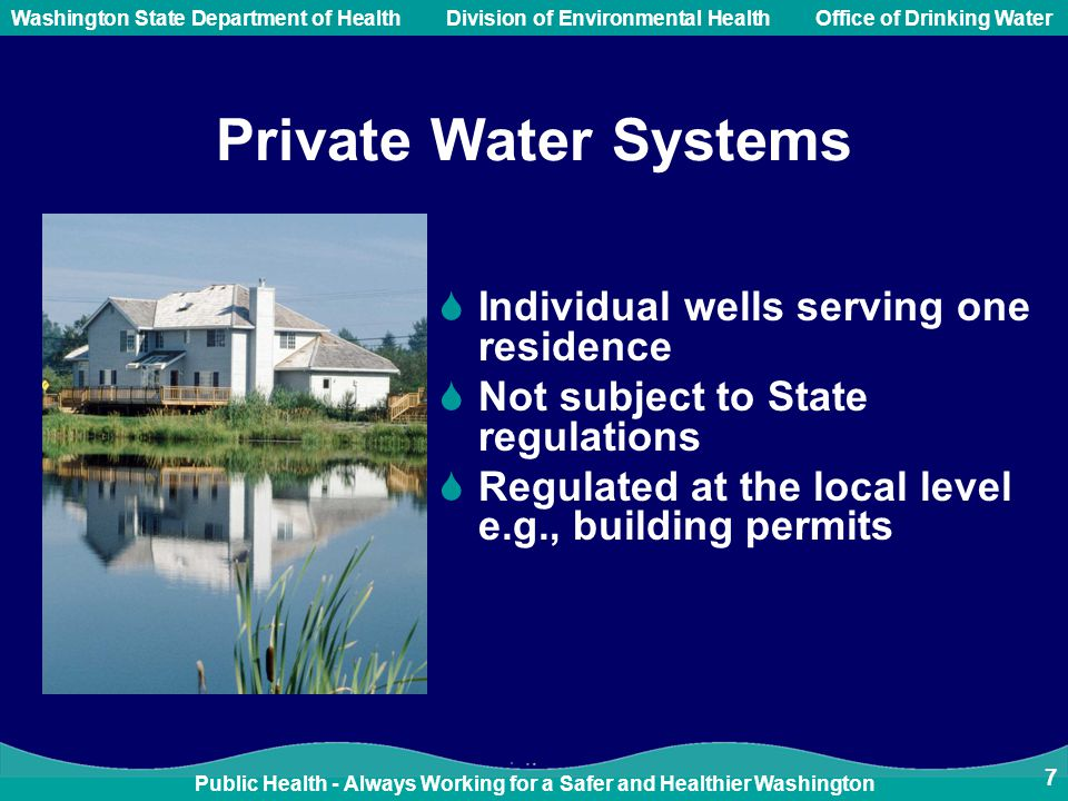 Public Health - Always Working for a Safer and Healthier Washington Washington State Department of Health Division of Environmental HealthOffice of Drinking Water 7 Private Water Systems  Individual wells serving one residence  Not subject to State regulations  Regulated at the local level e.g., building permits