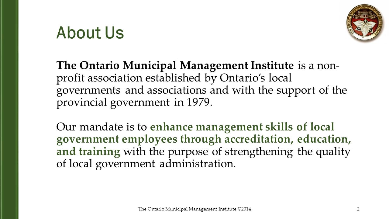 About Us The Ontario Municipal Management Institute is a non- profit association established by Ontario's local governments and associations and with