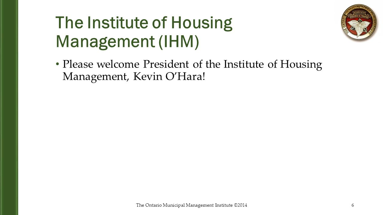 The Institute of Housing Management (IHM) Please welcome President of the Institute of Housing Management, Kevin O'Hara! The Ontario Municipal Managem