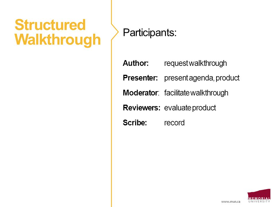 www.mun.ca Structured Walkthrough Participants: Author: request walkthrough Presenter: present agenda, product Moderator: facilitate walkthrough Reviewers: evaluate product Scribe: record