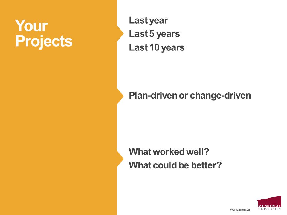 www.mun.ca Last year Last 5 years Last 10 years Your Projects Plan-driven or change-driven What worked well.