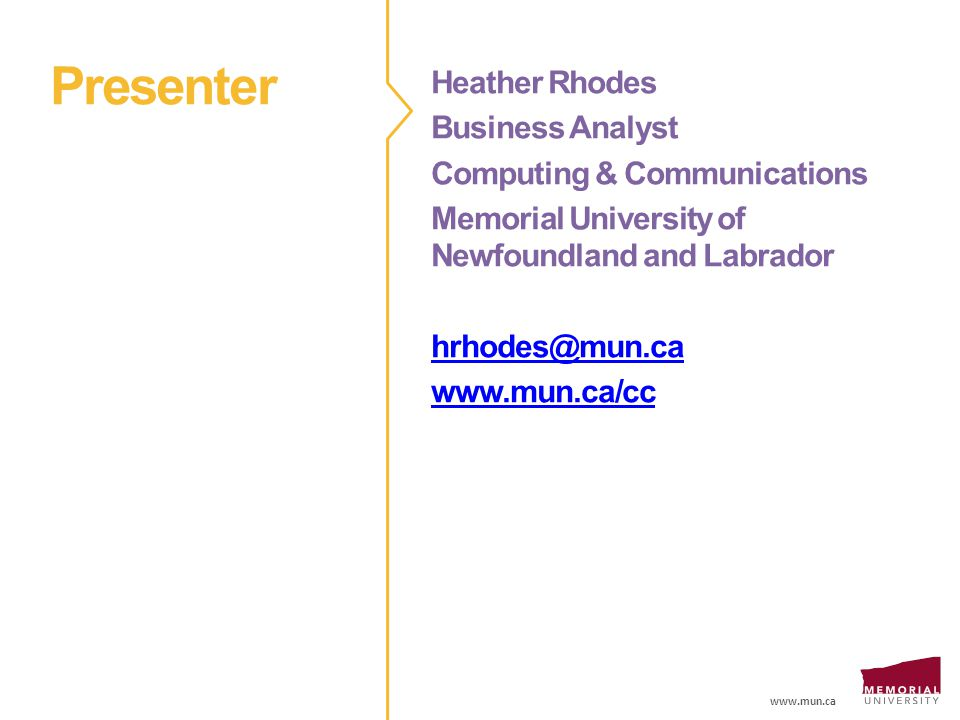 www.mun.ca Presenter Heather Rhodes Business Analyst Computing & Communications Memorial University of Newfoundland and Labrador hrhodes@mun.ca www.mun.ca/cc