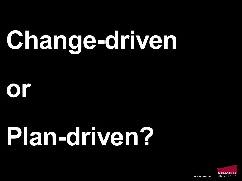 www.mun.ca Change-driven or Plan-driven