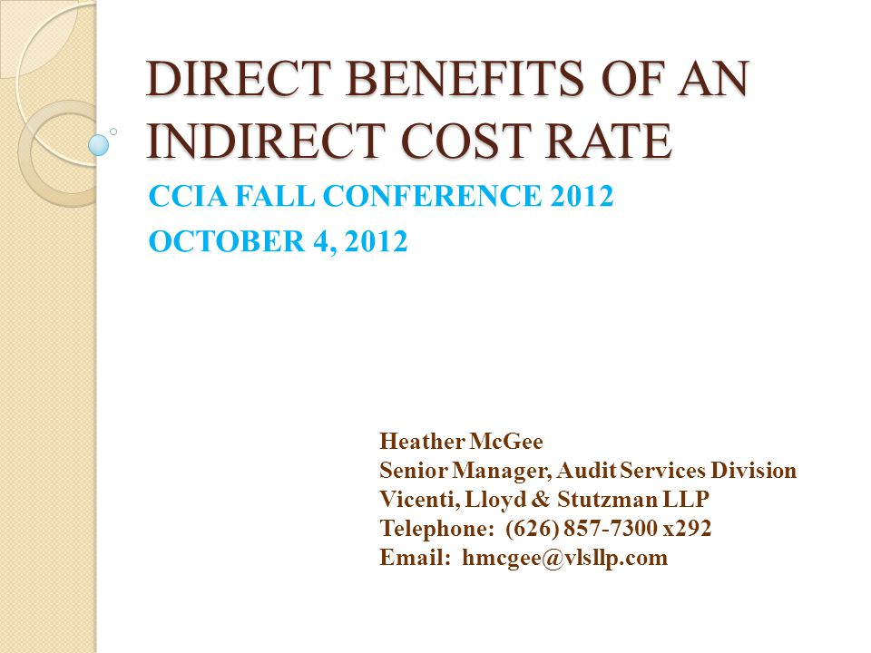 DIRECT BENEFITS OF AN INDIRECT COST RATE CCIA FALL CONFERENCE 2012 OCTOBER 4, 2012 Heather McGee Senior Manager, Audit Services Division Vicenti, Lloy