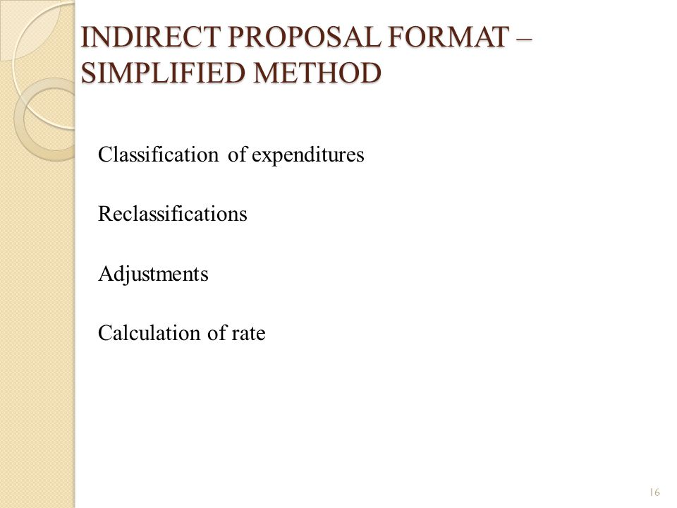 INDIRECT PROPOSAL FORMAT – SIMPLIFIED METHOD Classification of expenditures Reclassifications Adjustments Calculation of rate 16