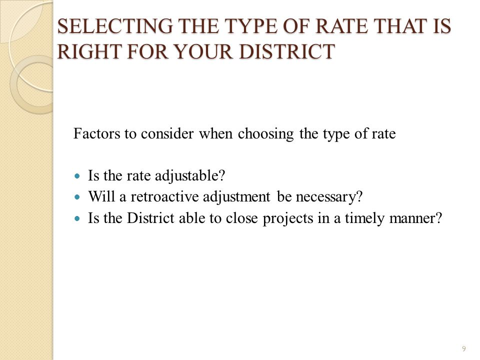 SELECTING THE TYPE OF RATE THAT IS RIGHT FOR YOUR DISTRICT Factors to consider when choosing the type of rate Is the rate adjustable? Will a retroacti